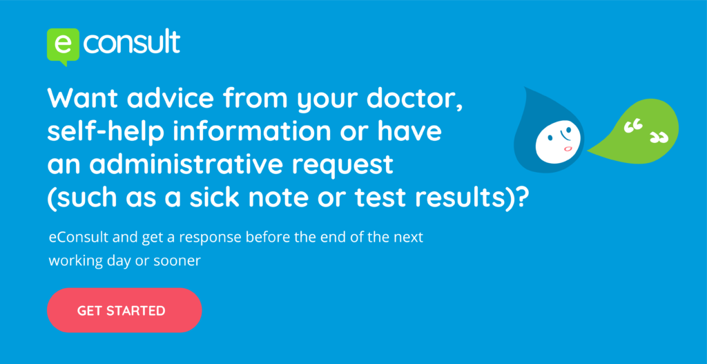 eConsult  Want advice from your doctor, self-help information or have an administrative request (such as a sick note or test results)?  eConsult and get a response before the end of the next working day or sooner.  Get Started